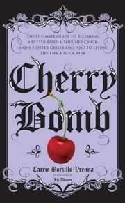 Cherry Bomb - The Ultimate Guide to Becoming a Better Flirt, a Tougher Chick, and a Hotter Girlfriend--and to Living Life Like a Rock Star ebook by Carrie Borzillo-Vrenna