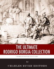 The Ultimate Rodrigo Borgia Collection ebook by Charles River Editors