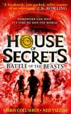 Battle of the Beasts (House of Secrets, Book 2) ebook by Chris Columbus, Ned Vizzini