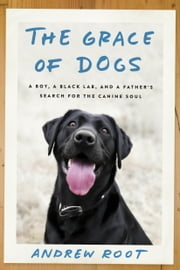 The Grace of Dogs - A Boy, a Black Lab, and a Father's Search for the Canine Soul ebook by Andrew Root, Ph.D.