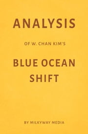 Analysis of W. Chan Kim's Blue Ocean Shift by Milkyway Media ebook by Milkyway Media