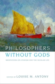Philosophers without Gods : Meditations on Atheism and the Secular Life ebook by Louise M. Antony