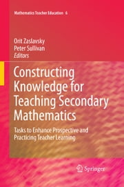 Constructing Knowledge for Teaching Secondary Mathematics - Tasks to enhance prospective and practicing teacher learning ebook by Orit Zaslavsky,Peter Sullivan