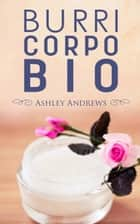 BURRI CORPO BIO - Ricette per nutrire e idratare la pelle in modo semplice e naturale ebook by Ashley Andrews