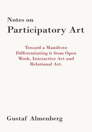 Notes on Participatory Art - Toward a Manifesto Differentiating It from Open Work, Interactive Art and Relational Art. ebook by Gustaf Almenberg