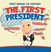 First Grade US History: The First President - 1st Grade Books ebook by Baby Professor