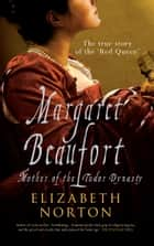 Margaret Beaufort - Mother of the Tudor Dynasty ebook by Elizabeth Norton