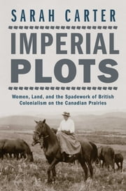 Imperial Plots - Women, Land, and the Spadework of British Colonialism on the Canadian Prairies ebook by Professor Sarah Carter