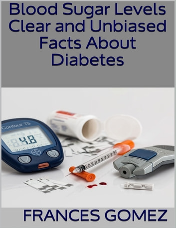 Blood Sugar Levels: Clear and Unbiased Facts About Diabetes ebook by Frances Gomez