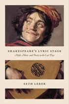 Shakespeare's Lyric Stage - Myth, Music, and Poetry in the Last Plays ebook by Seth Lerer