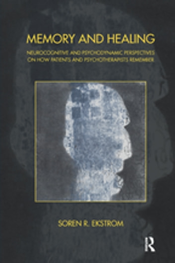 Memory and Healing - Neurocognitive and Psychodynamic Perspectives on How Patients and Psychotherapists Remember ebook by Soren R. Ekstrom