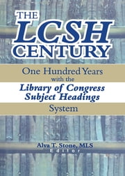 The LCSH Century - One Hundred Years with the Library of Congress Subject Headings System ebook by Alva T. Stone