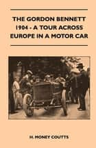 The Gordon Bennett, 1904 - A Tour Across Europe In A Motor Car ebook by H. Money Coutts