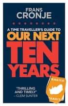 A Time Traveller's Guide to Our Next Ten Years ebook by Frans Cronje