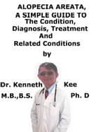 Alopecia Areata, A Simple Guide To The Condition, Diagnosis, Treatment And Related Conditions ebook by Kenneth Kee