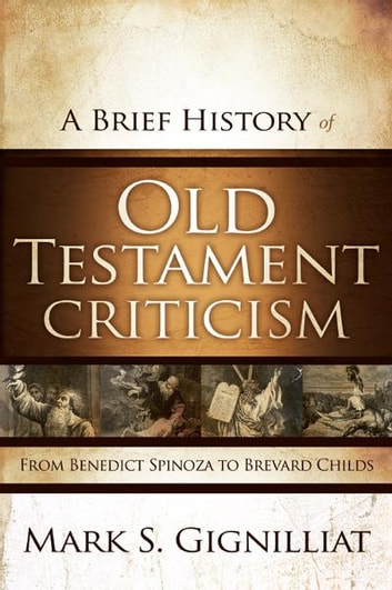A Brief History of Old Testament Criticism - From Benedict Spinoza to Brevard Childs ebook by Mark S. Gignilliat