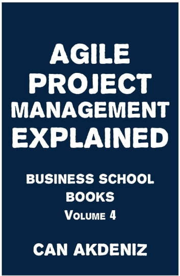 Agile Project Management Explained: Business School Books Volume 4 ebook by Can Akdeniz