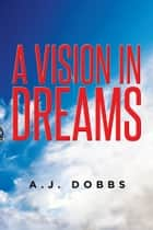 A VISION IN DREAMS ebook by A.J. Dobbs