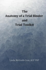 The Anatomy of a Trial Binder and Trial Toolkit ebook by Linda McGrath-Cruz, ACP FRP