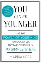 You Can Be Younger - Use the power of your mind to look and feel 10 years younger in 10 simple steps ebook by Marisa Peer