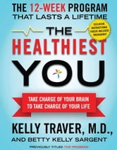 The Healthiest You: Take Charge of Your Brain to Take Charge of Your L - Take Charge of Your Brain to Take Charge of Your L ebook by Kelly Traver,Betty Kelly Sargent