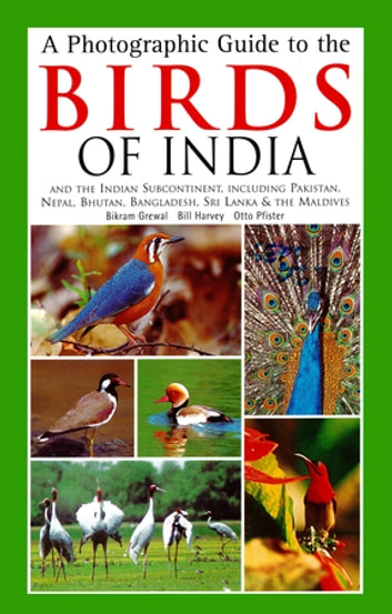 Photographic Guide to the Birds of India - And the Indian Subcontinent, Including Pakistan, Nepal, Bhutanh, Bangladesh, Sri Lanka & the Maldives ebook by Bikram Grewal,Bill Harvey,Otto Pfister