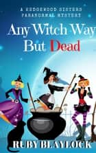 Any Witch Way But Dead - Hedgewood Sisters Paranormal Mysteries ebook by Ruby Blaylock