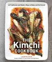 The Kimchi Cookbook - 60 Traditional and Modern Ways to Make and Eat Kimchi ebook by Lauryn Chun,Olga Massov