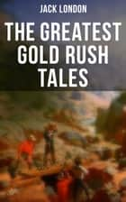 The Greatest Gold Rush Tales - 20+ Thrilling Adventures from Yukon: The Call of the Wild, White Fang, Burning Daylight, Son of the Wolf & The God of His Fathers – The Great Tales of Klondike ebook by Jack London