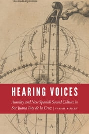 Hearing Voices - Aurality and New Spanish Sound Culture in Sor Juana Inés de la Cruz eBook by Sarah Finley