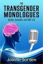 The Transgender Monologues, Gender, Sexuality, and LGBT Life eBook by Joanne Borden