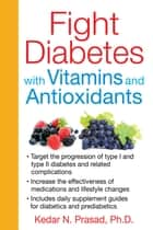 Fight Diabetes with Vitamins and Antioxidants ebook by Kedar N. Prasad, Ph.D.