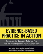 Evidence-Based Practice In Action: Comprehensive Strategies, Tools, and Tips From The University of Iowa Hospitals And Clinics eBook by Laura Cullen, DNP, RN,...