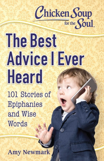 Chicken Soup for the Soul: The Best Advice I Ever Heard - 101 Stories about Wise Words and Epiphanies ebook by Amy Newmark