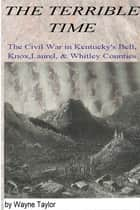 The Terrible Time: The Civil War in Kentuck's Bell, Knox, Laurel & Whitley Counties ebook by Wayne Taylor