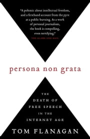 Persona Non Grata - The Death of Free Speech in the Internet Age ebook by Tom Flanagan