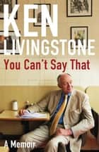 You Can't Say That: Memoirs ebook by Ken Livingstone