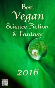 Best Vegan Science Fiction & Fantasy of 2016 ebook by B. Morris Allen, Jarod K. Anderson, Stewart C. Baker,...