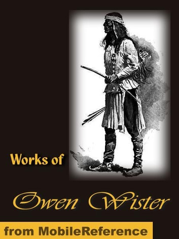 Works of Owen Wister: Lady Baltimore, Red Men and White, The Jimmyjohn Boss and Other Stories, The Dragon of Wantley His Tale, The Virginian, a Horseman of the Plains and more (Mobi Collected Works) ebook by Wister, Owen