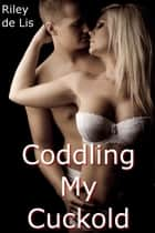 Coddling My Cuckold ebook by Riley de Lis
