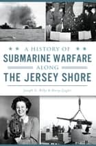 A History of Submarine Warfare along the Jersey Shore ebook by Joseph G. Bilby, Harry Ziegler