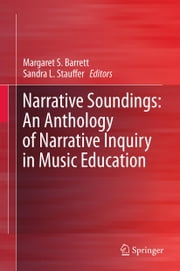 Narrative Soundings: An Anthology of Narrative Inquiry in Music Education ebook by Margaret S. Barrett,Sandra L. Stauffer