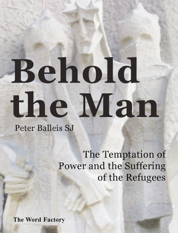 Behold the Man - The Temptation of Power and the Suffering of the Refugees ebook by Peter Balleis SJ