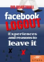 Facebook Logout: Experiences and Reasons to Leave it ebook by Ivo Quartiroli