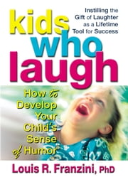 Kids Who Laugh - How to Develop Your Child's Sense of Humor ebook by Louis R. Franzini