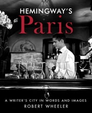 Hemingway's Paris - A Writer's City in Words and Images ebook by Robert  Wheeler