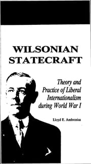 Wilsonian Statecraft - Theory and Practice of Liberal Internationalism During World War I (America in the Modern World) ebook by Lloyd E. Ambrosius