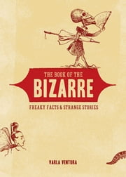 The Book of the Bizarre - Freaky Facts and Strange Stories ebook by Varla Ventura