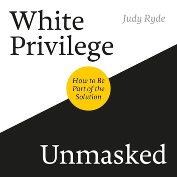 White Privilege Unmasked - How to Be Part of the Solution audiobook by Judy Ryde