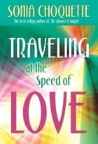 Traveling at the Speed of Love ebook by Sonia Choquette, Ph.D.